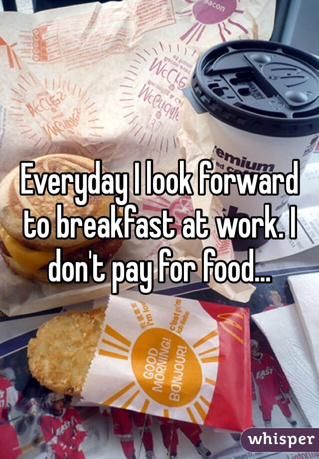Everyday I look forward to breakfast at work. I don't pay for food...