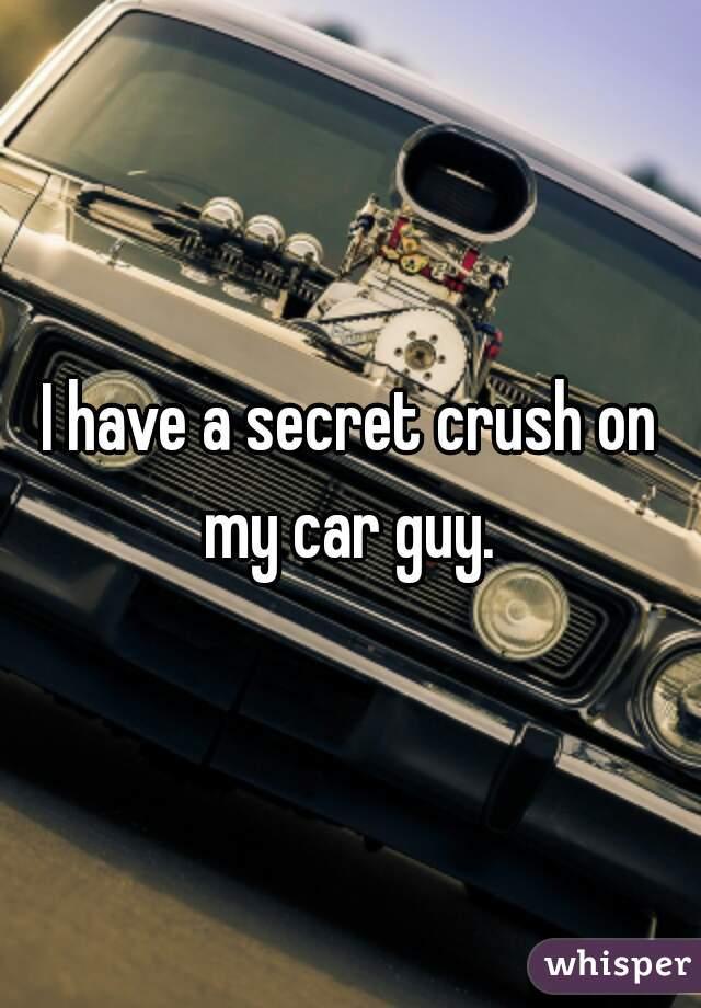 I have a secret crush on my car guy.