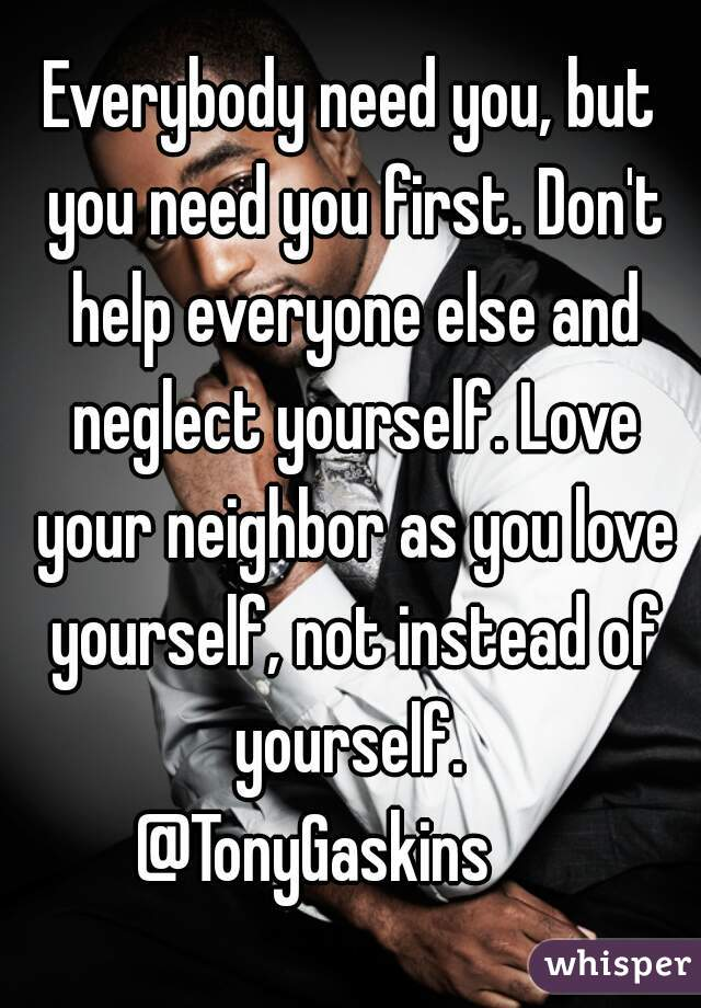 Everybody need you, but you need you first. Don't help everyone else and neglect yourself. Love your neighbor as you love yourself, not instead of yourself.  @TonyGaskins