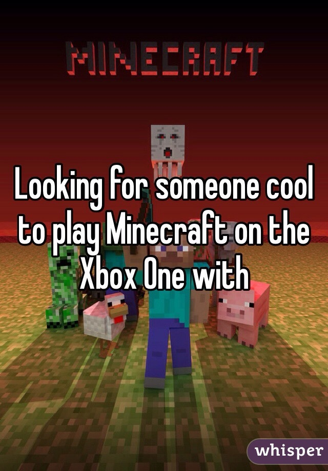 Looking for someone cool to play Minecraft on the Xbox One with