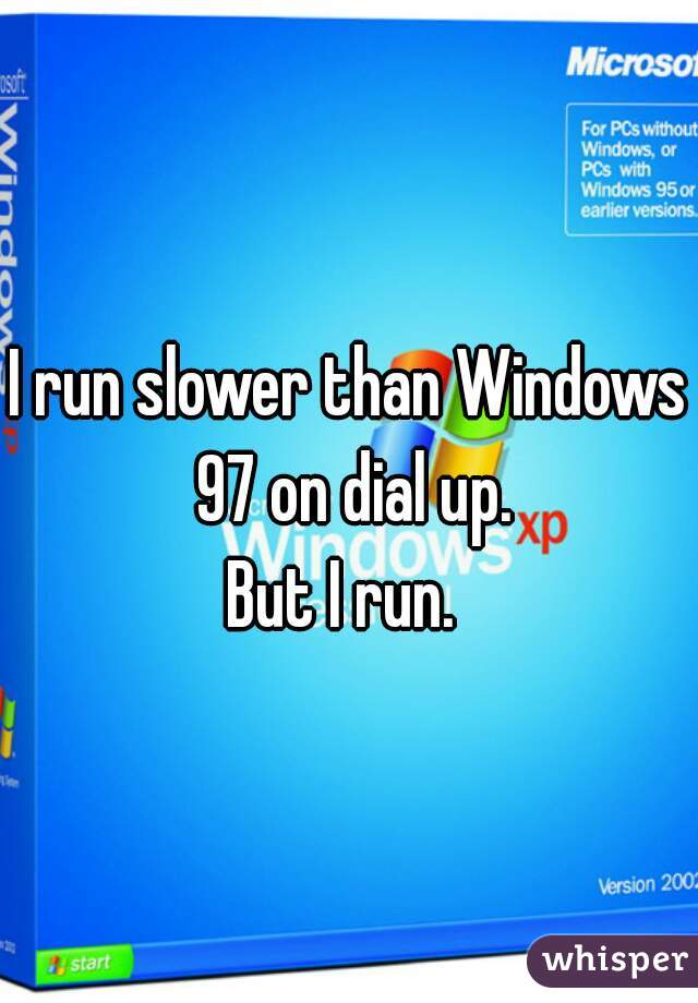 I run slower than Windows 97 on dial up. But I run.