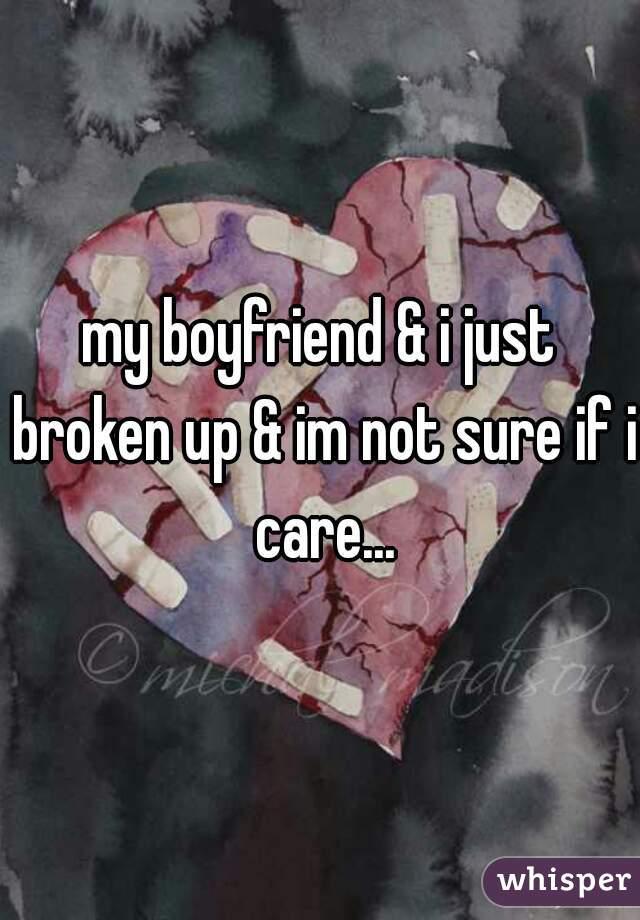my boyfriend & i just broken up & im not sure if i care...