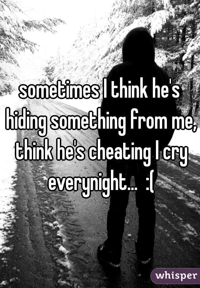 sometimes I think he's hiding something from me, think he's cheating I cry everynight...  :(