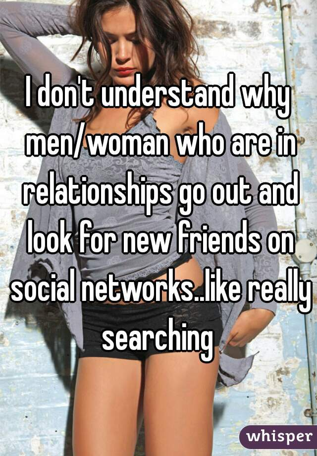 I don't understand why men/woman who are in relationships go out and look for new friends on social networks..like really searching