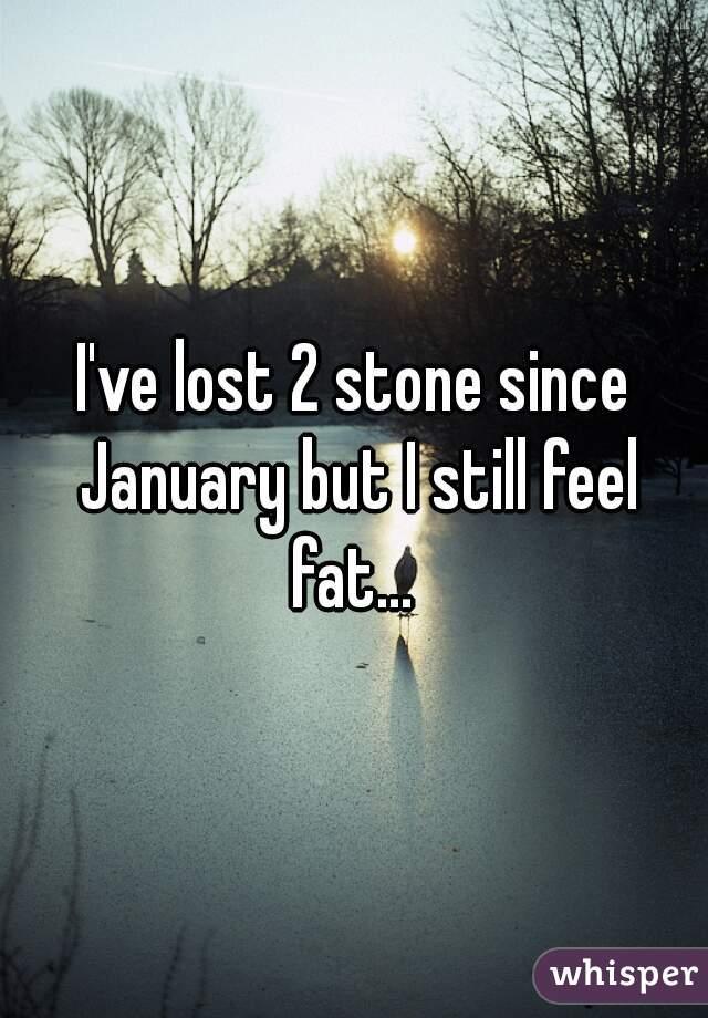 I've lost 2 stone since January but I still feel fat...