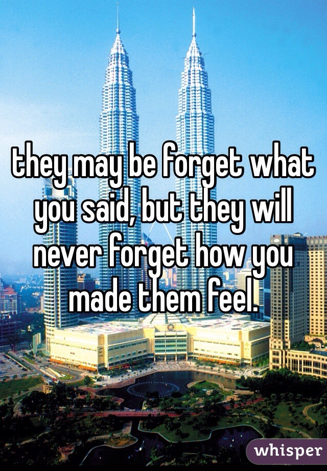 they may be forget what you said, but they will never forget how you made them feel.