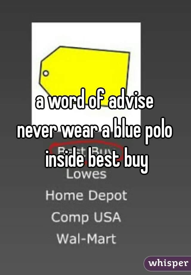 a word of advise  never wear a blue polo inside best buy