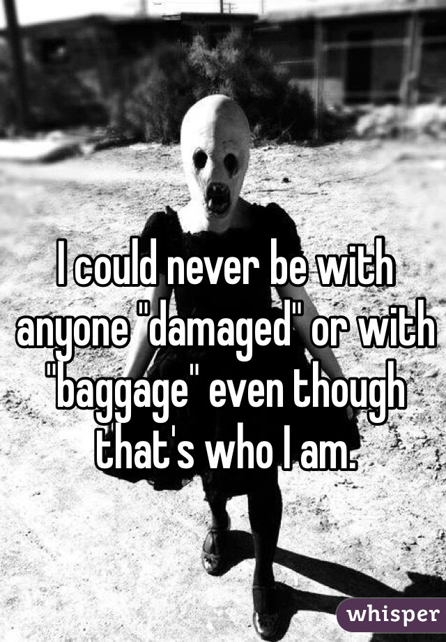 """I could never be with anyone """"damaged"""" or with """"baggage"""" even though that's who I am."""