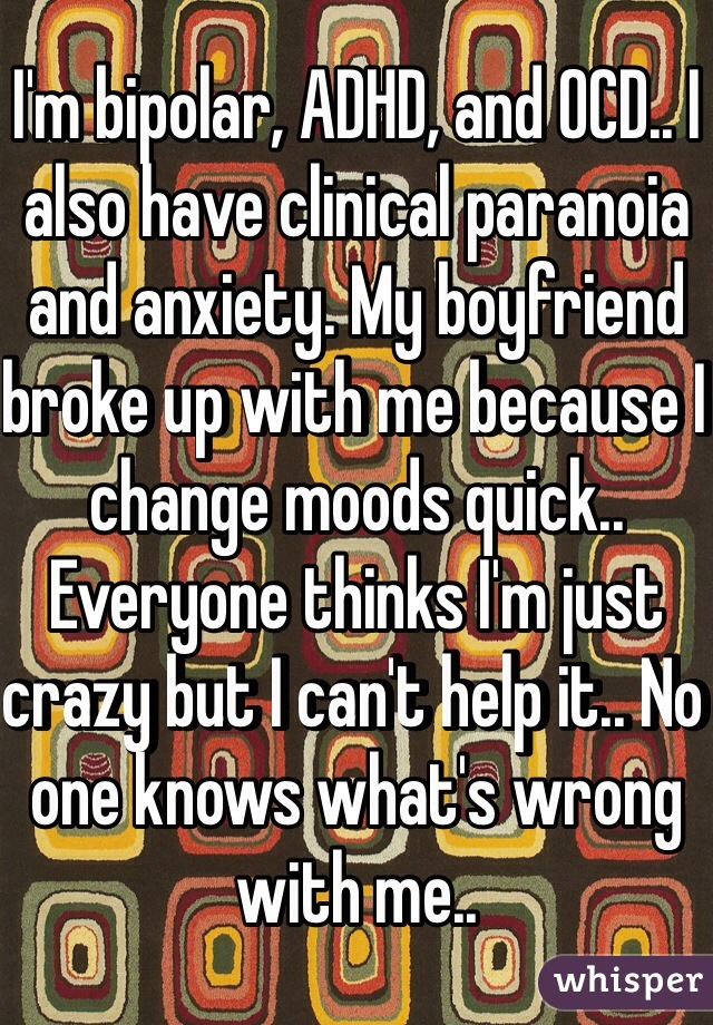I'm bipolar, ADHD, and OCD.. I also have clinical paranoia and anxiety. My boyfriend broke up with me because I change moods quick.. Everyone thinks I'm just crazy but I can't help it.. No one knows what's wrong with me..