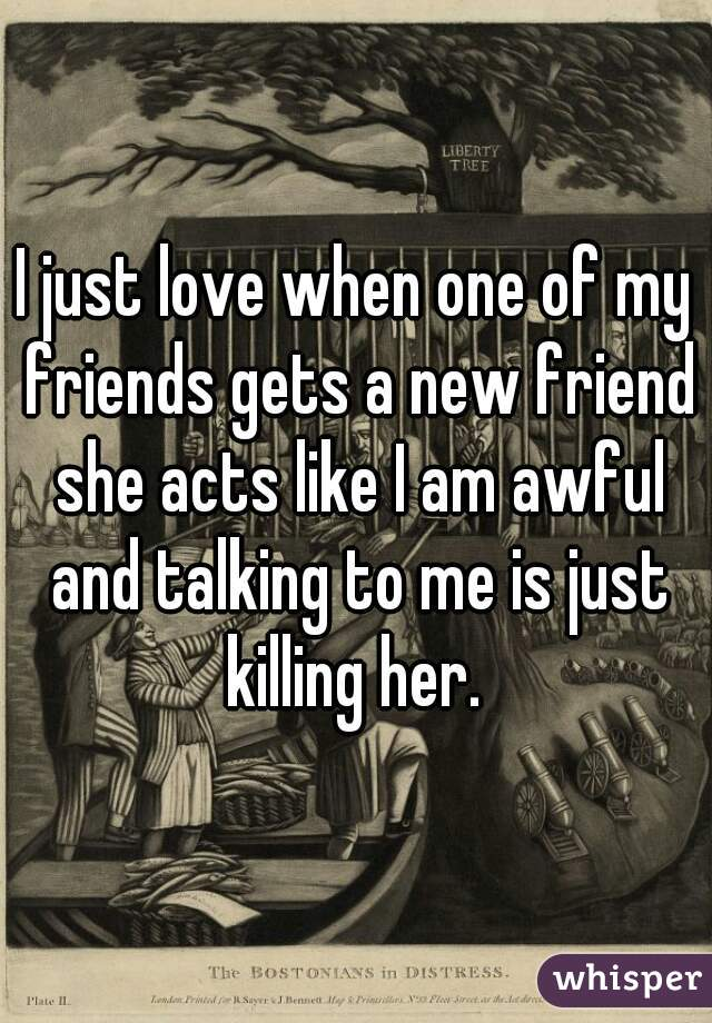 I just love when one of my friends gets a new friend she acts like I am awful and talking to me is just killing her.