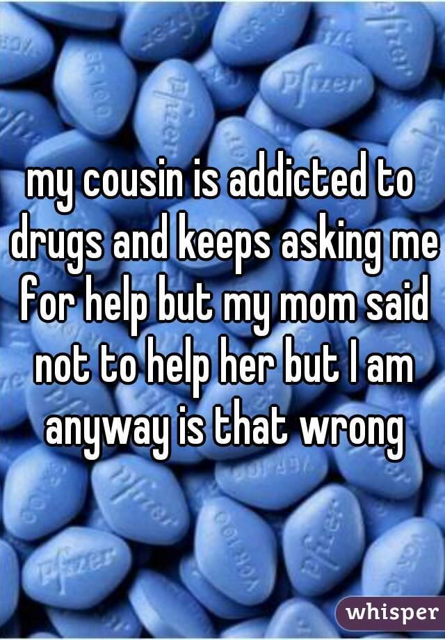 my cousin is addicted to drugs and keeps asking me for help but my mom said not to help her but I am anyway is that wrong