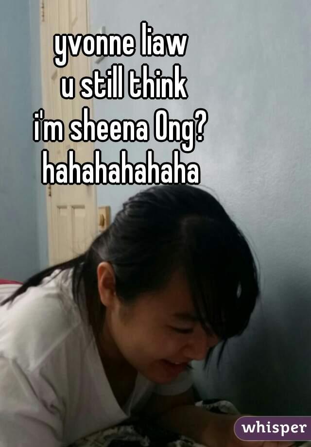 yvonne liaw  u still think i'm sheena Ong? hahahahahaha