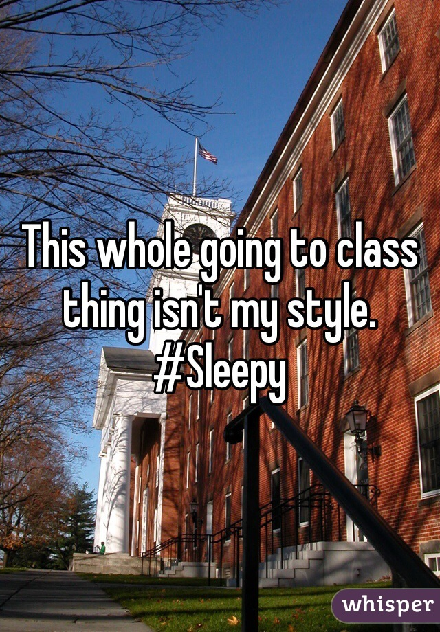 This whole going to class thing isn't my style. #Sleepy