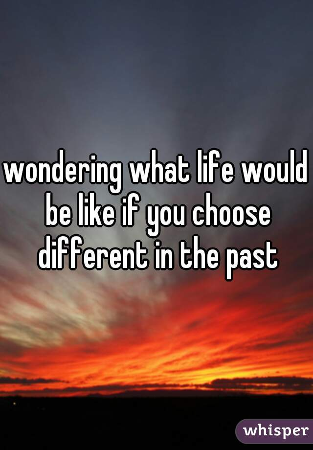 wondering what life would be like if you choose different in the past