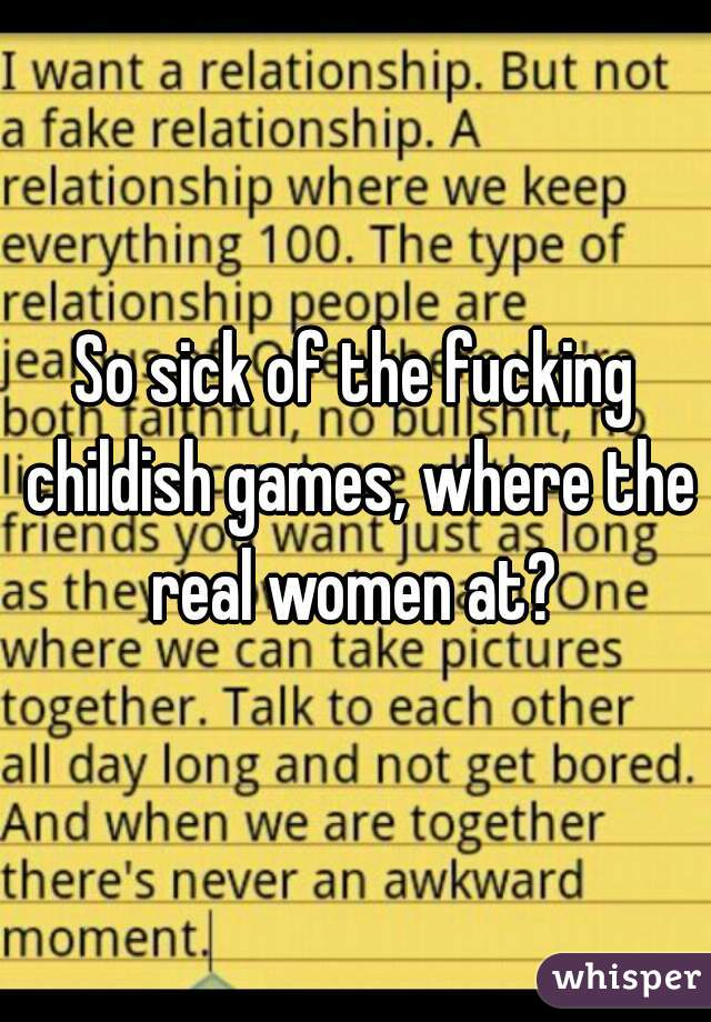 So sick of the fucking childish games, where the real women at?