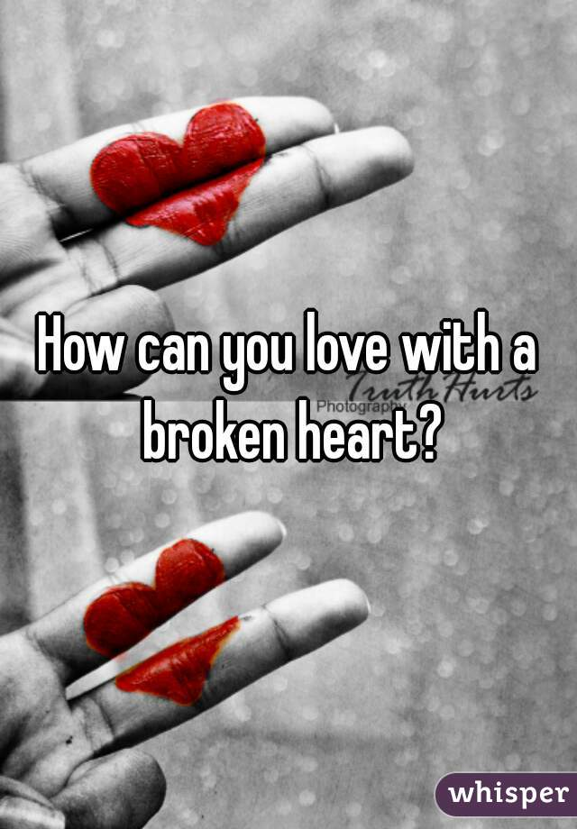 How can you love with a broken heart?