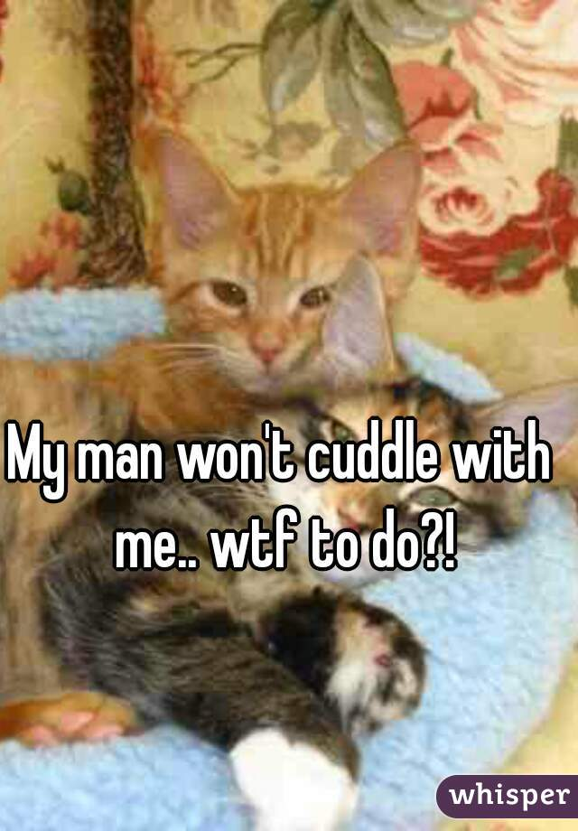 My man won't cuddle with me.. wtf to do?!