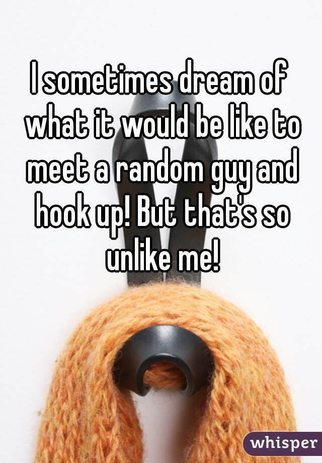 I sometimes dream of what it would be like to meet a random guy and hook up! But that's so unlike me!