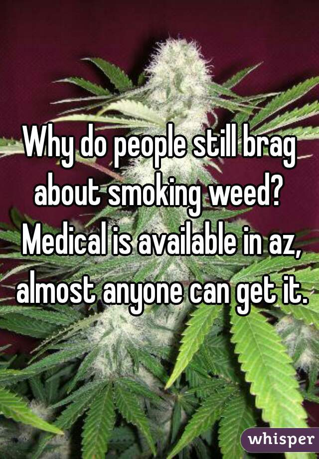 Why do people still brag about smoking weed?  Medical is available in az, almost anyone can get it.