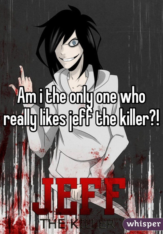 Am i the only one who really likes jeff the killer?!