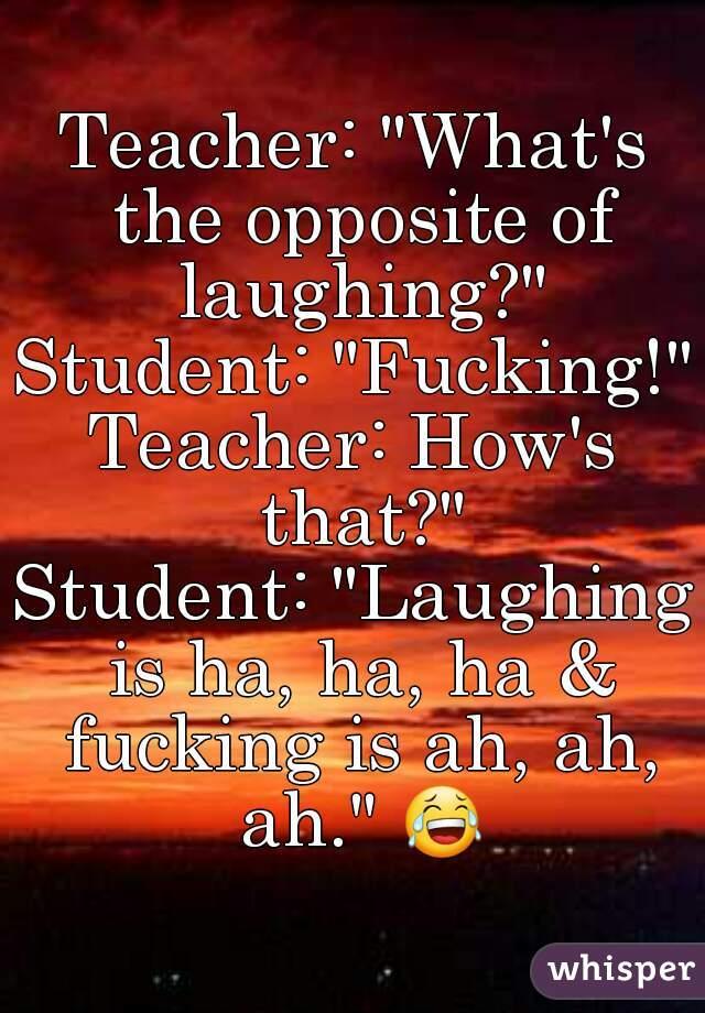 """Teacher: """"What's the opposite of laughing?"""" Student: """"Fucking!"""" Teacher: How's that?"""" Student: """"Laughing is ha, ha, ha & fucking is ah, ah, ah."""" 😂"""
