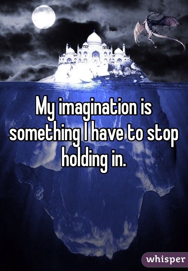 My imagination is something I have to stop holding in.