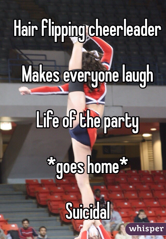 Hair flipping cheerleader   Makes everyone laugh   Life of the party   *goes home*   Suicidal