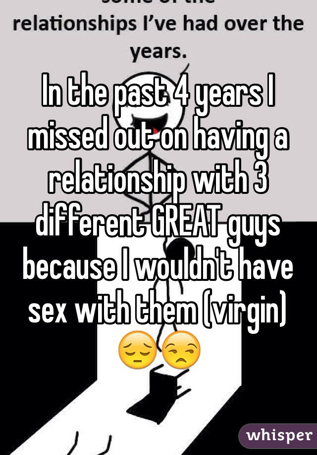 In the past 4 years I missed out on having a relationship with 3 different GREAT guys   because I wouldn't have sex with them (virgin) 😔😒