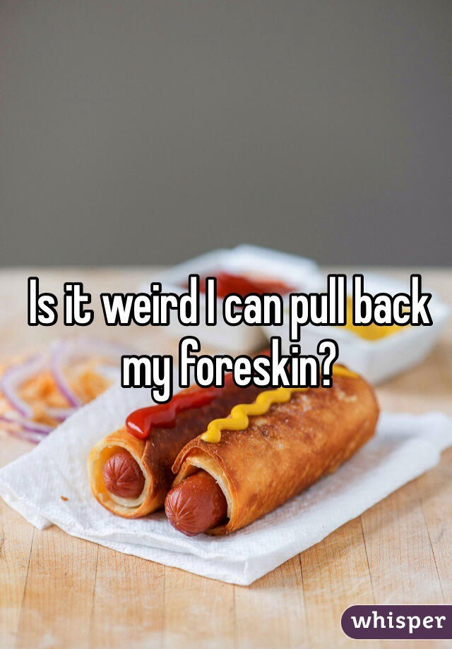 Is it weird I can pull back my foreskin?