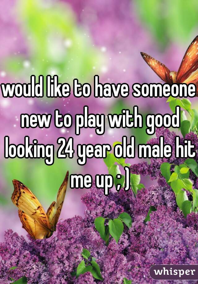 would like to have someone new to play with good looking 24 year old male hit me up ; )