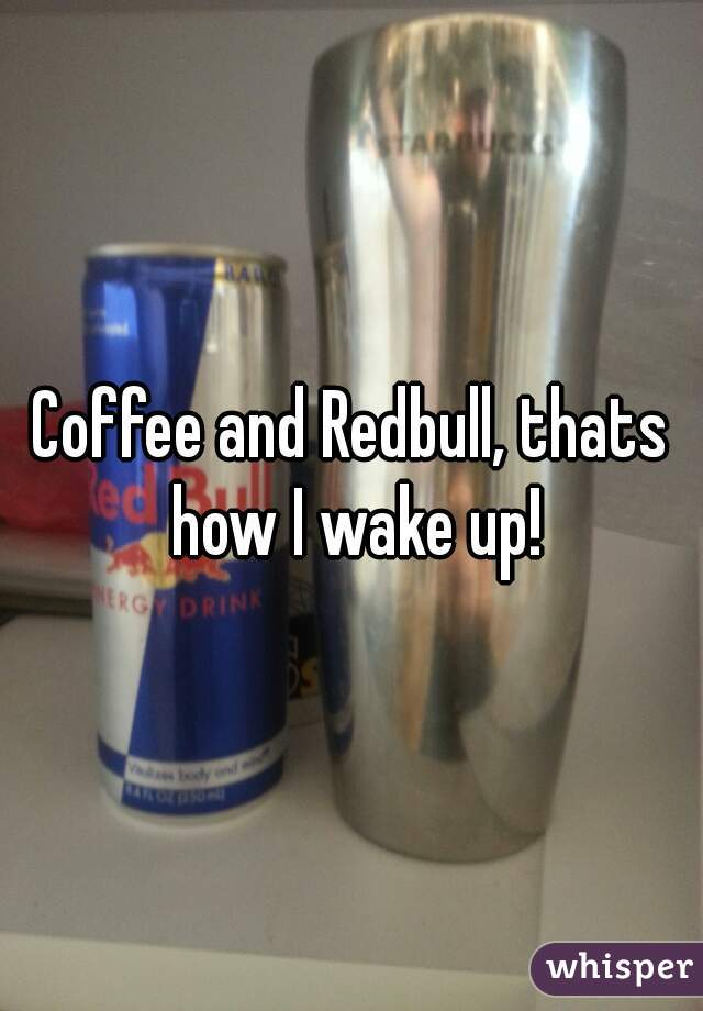 Coffee and Redbull, thats how I wake up!