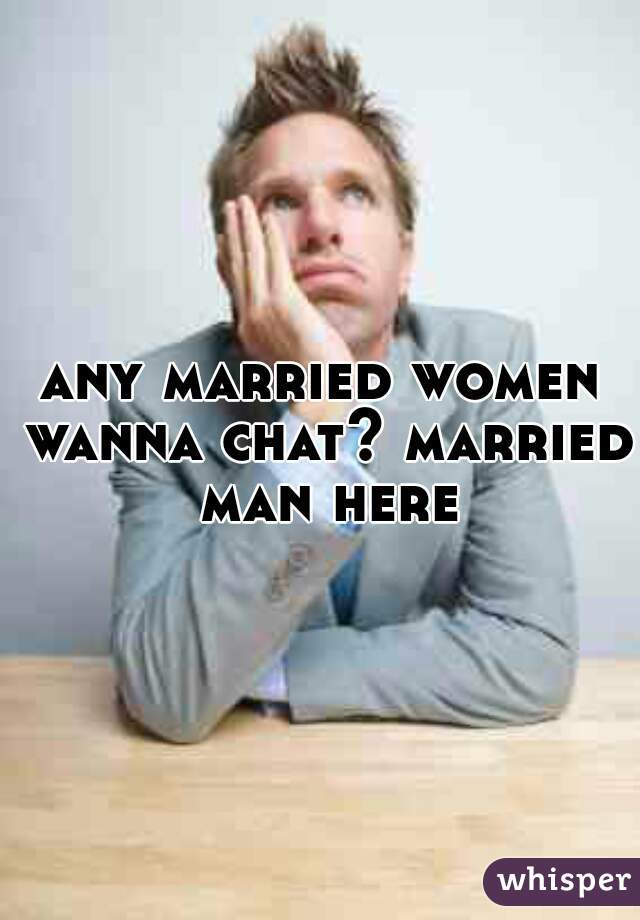 any married women wanna chat? married man here