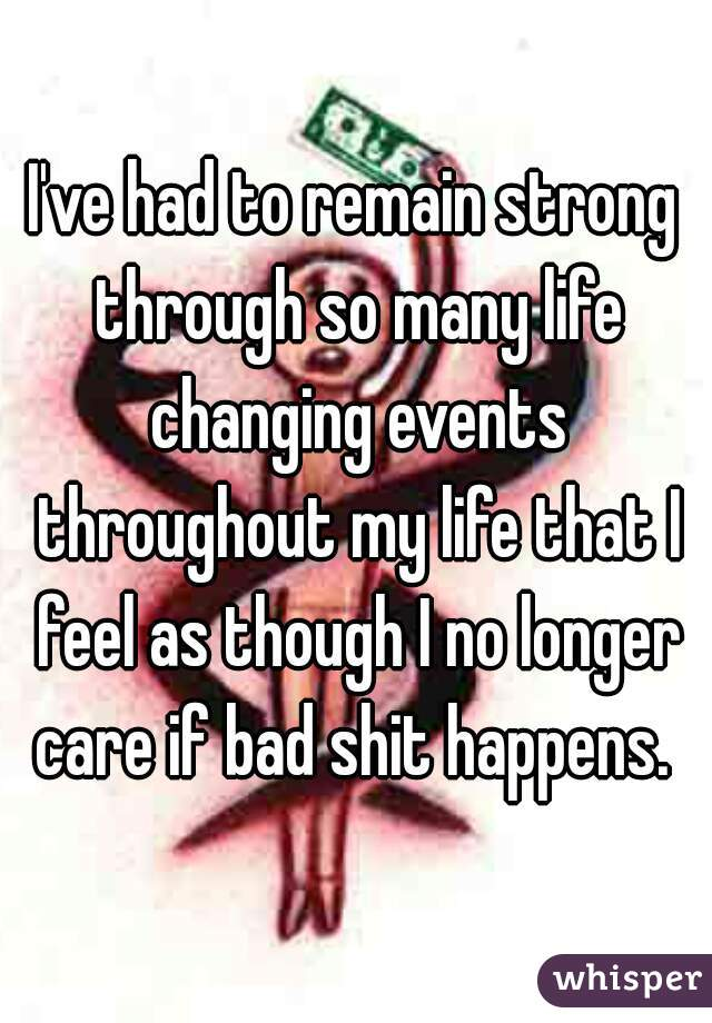 I've had to remain strong through so many life changing events throughout my life that I feel as though I no longer care if bad shit happens.