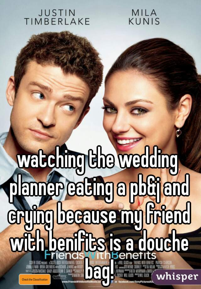 watching the wedding planner eating a pb&j and crying because my friend with benifits is a douche bag!
