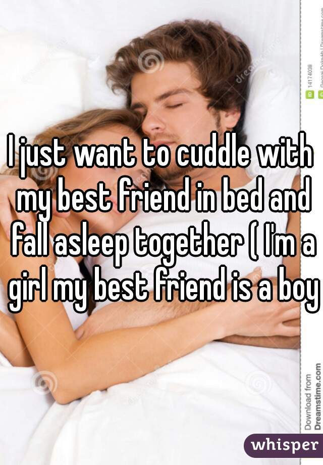 I just want to cuddle with my best friend in bed and fall asleep together ( I'm a girl my best friend is a boy)