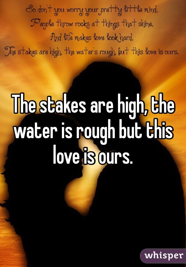 The stakes are high, the water is rough but this love is ours.