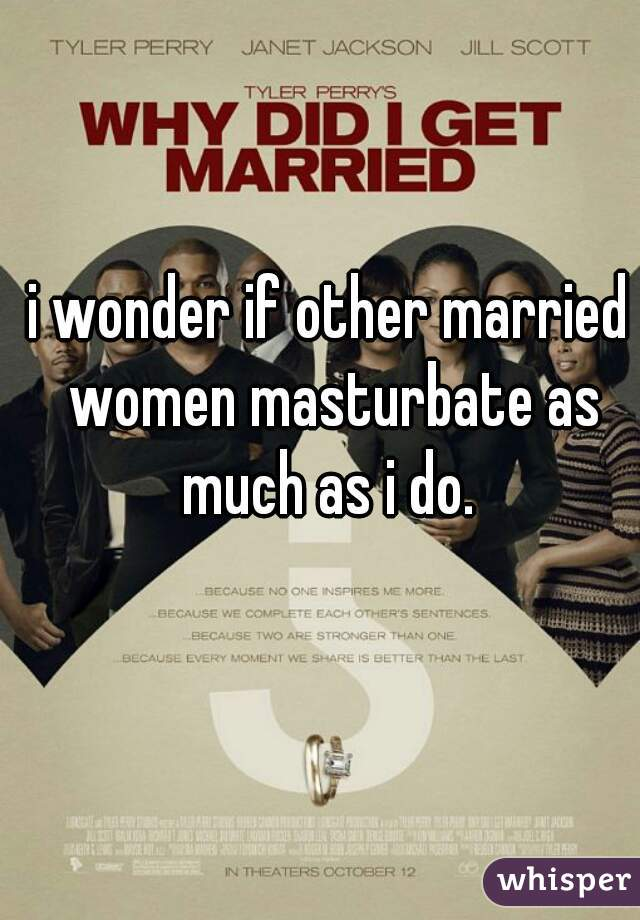 i wonder if other married women masturbate as much as i do.