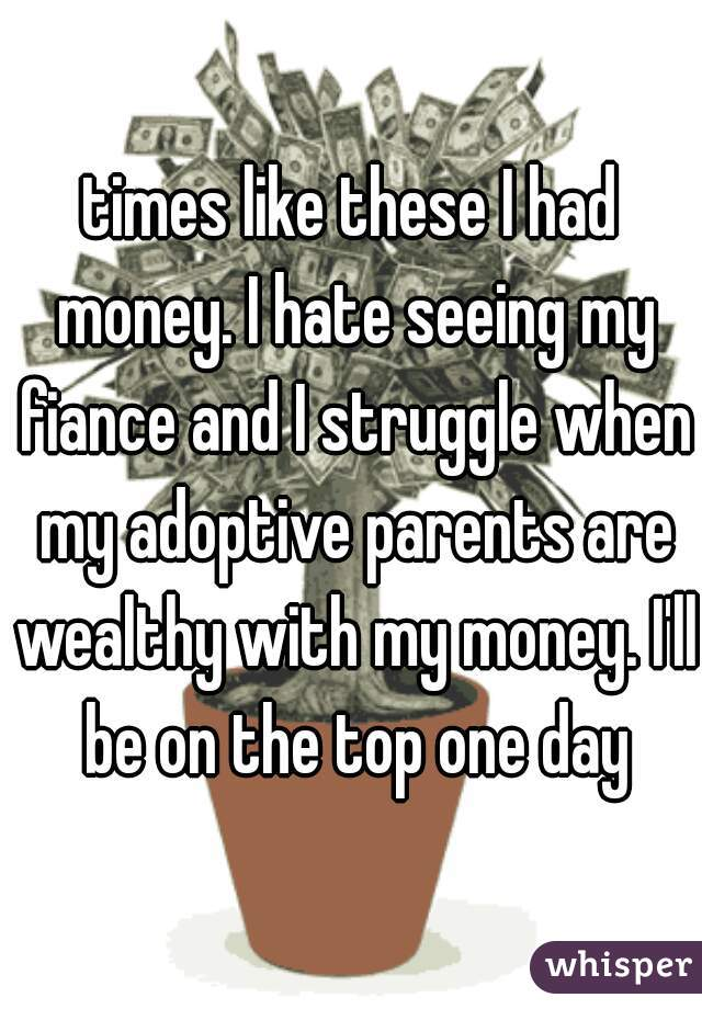 times like these I had money. I hate seeing my fiance and I struggle when my adoptive parents are wealthy with my money. I'll be on the top one day