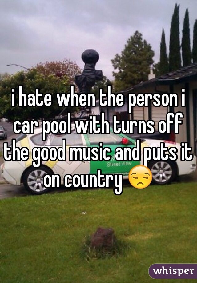 i hate when the person i car pool with turns off the good music and puts it on country 😒