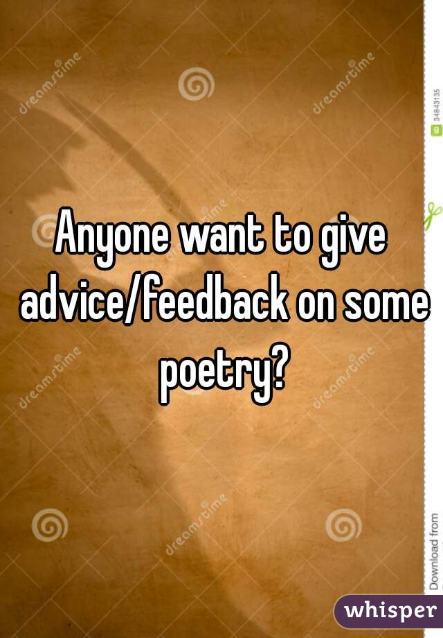 Anyone want to give advice/feedback on some poetry?
