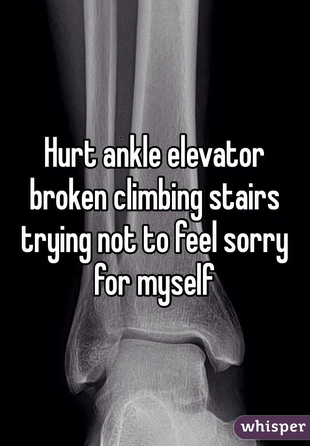 Hurt ankle elevator broken climbing stairs trying not to feel sorry for myself