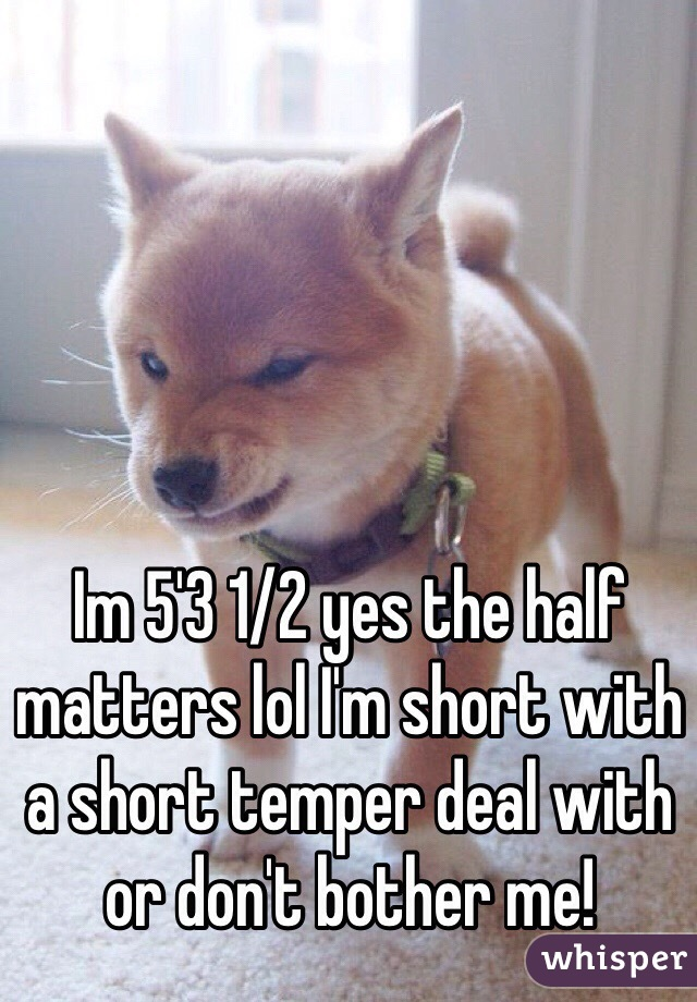 Im 5'3 1/2 yes the half matters lol I'm short with a short temper deal with or don't bother me!