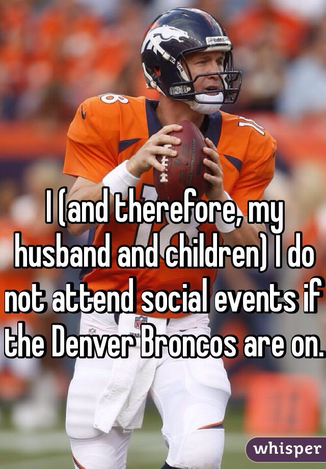 I (and therefore, my husband and children) I do not attend social events if the Denver Broncos are on.