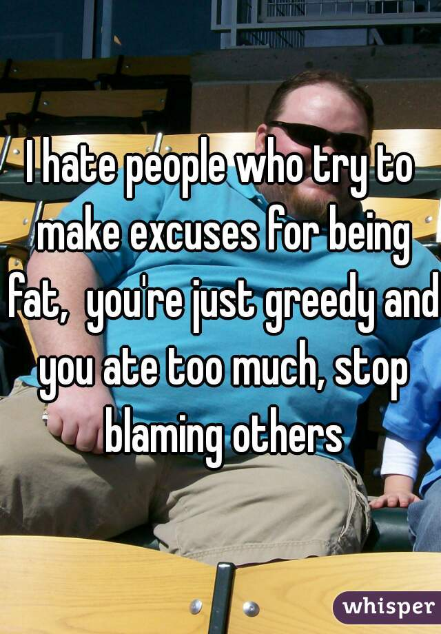 I hate people who try to make excuses for being fat,  you're just greedy and you ate too much, stop blaming others