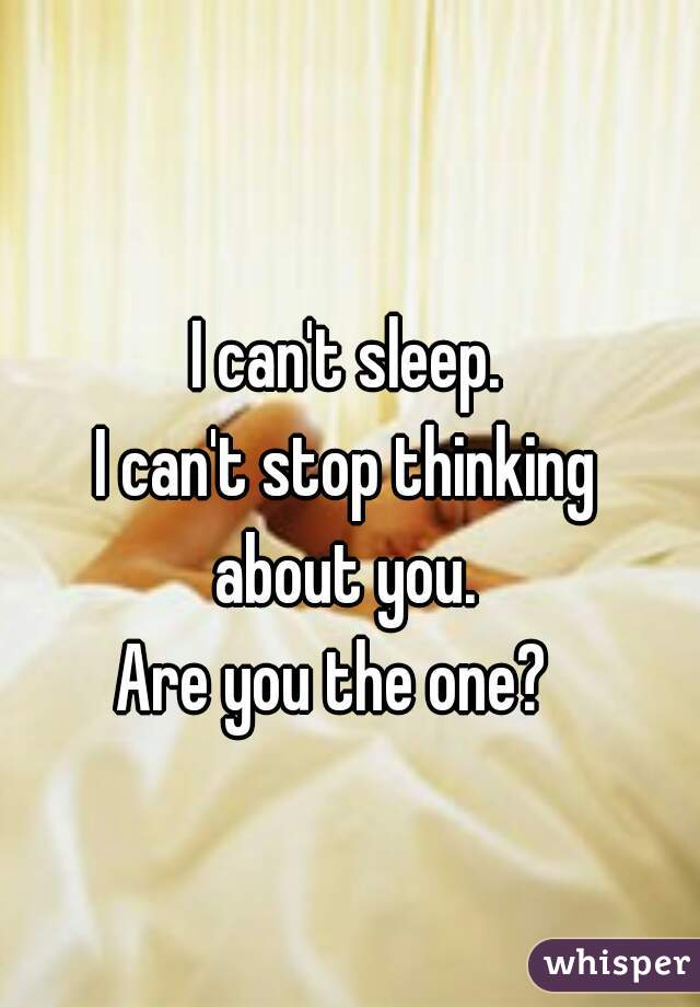 I can't sleep.  I can't stop thinking  about you.  Are you the one?