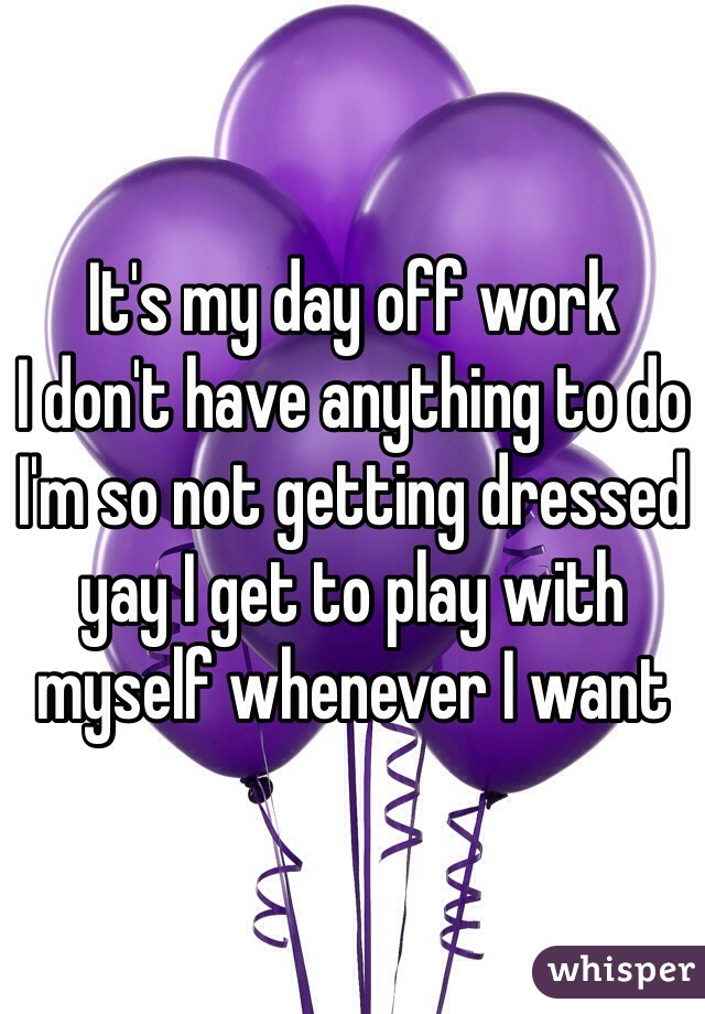 It's my day off work I don't have anything to do I'm so not getting dressed yay I get to play with myself whenever I want