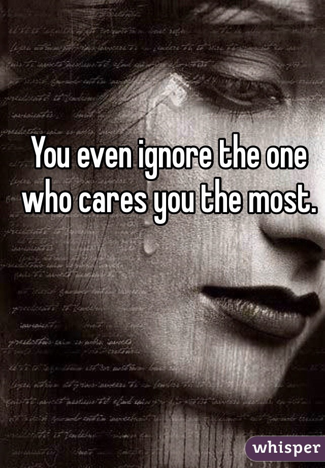 You even ignore the one who cares you the most.
