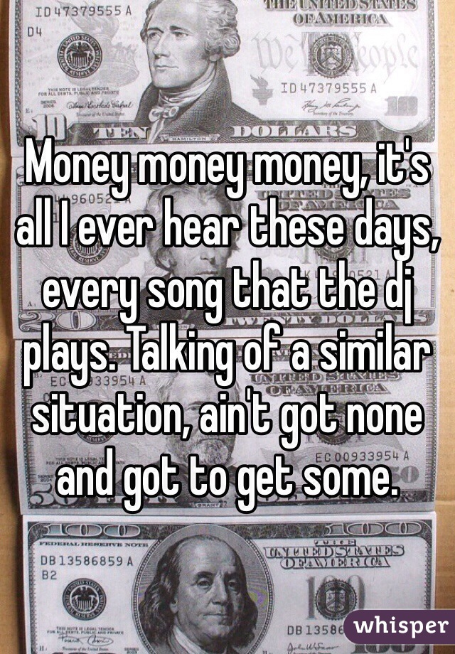Money money money, it's all I ever hear these days, every song that the dj plays. Talking of a similar situation, ain't got none and got to get some.