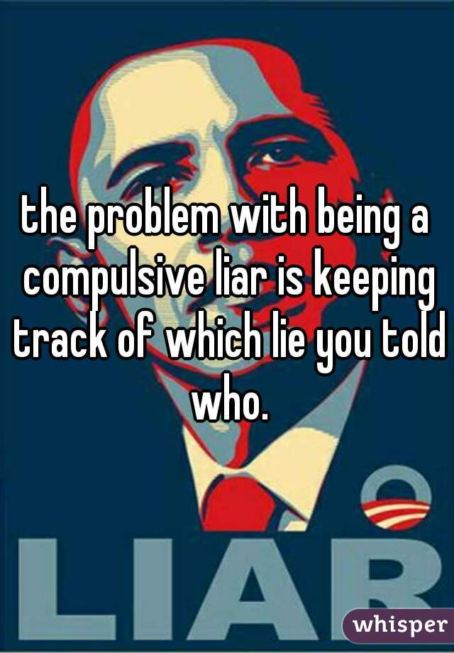the problem with being a compulsive liar is keeping track of which lie you told who.