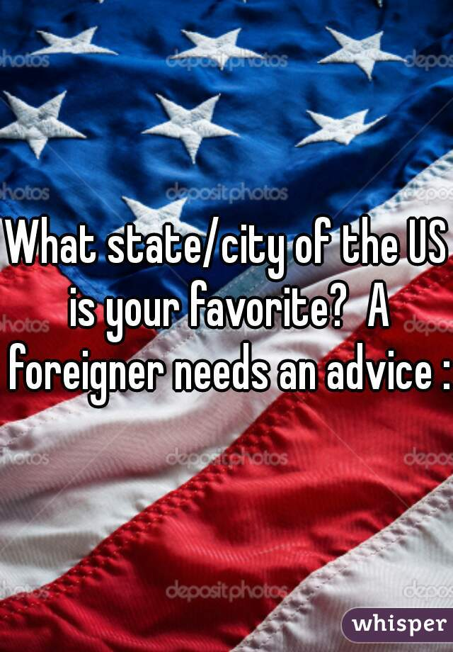 What state/city of the US is your favorite?  A foreigner needs an advice :)